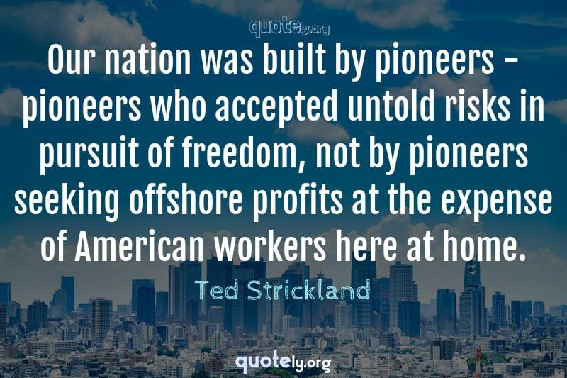 Our nation was built by pioneers - pioneers who accepted untold risks in pursuit of freedom, not by pioneers seeking offshore profits at the expense of American workers here at home. by Ted Strickland