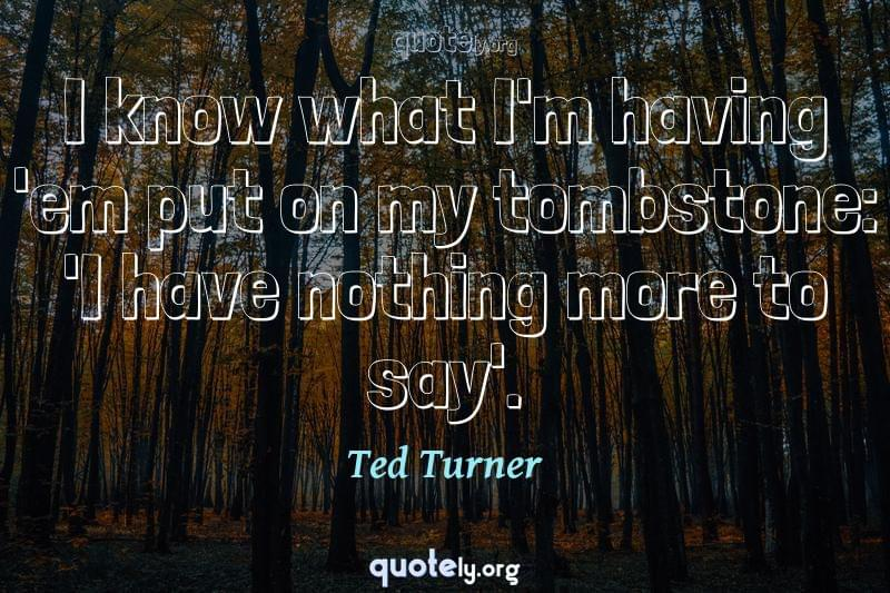 I know what I'm having 'em put on my tombstone: 'I have nothing more to say'. by Ted Turner