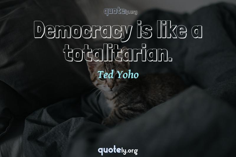 Democracy is like a totalitarian. by Ted Yoho