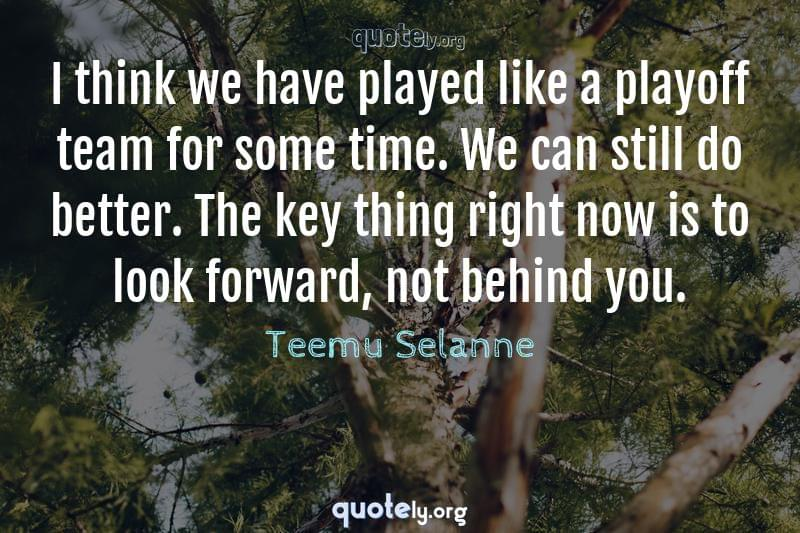 I think we have played like a playoff team for some time. We can still do better. The key thing right now is to look forward, not behind you. by Teemu Selanne