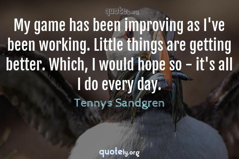 My game has been improving as I've been working. Little things are getting better. Which, I would hope so - it's all I do every day. by Tennys Sandgren