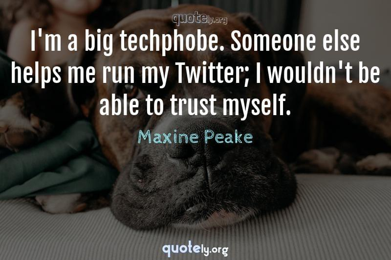 I'm a big techphobe. Someone else helps me run my Twitter; I wouldn't be able to trust myself. by Maxine Peake