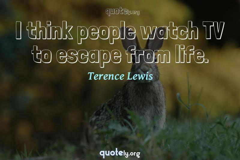 I think people watch TV to escape from life. by Terence Lewis