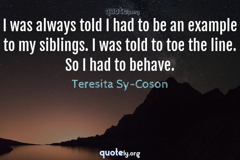 I was always told I had to be an example to my siblings. I was told to toe the line. So I had to behave. by Teresita Sy-Coson
