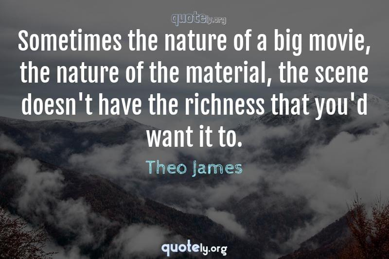 Sometimes the nature of a big movie, the nature of the material, the scene doesn't have the richness that you'd want it to. by Theo James