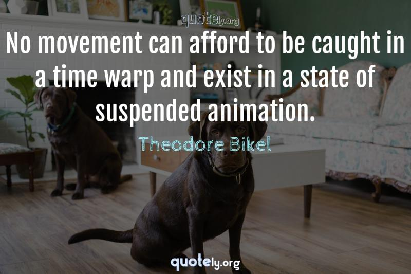 No movement can afford to be caught in a time warp and exist in a state of suspended animation. by Theodore Bikel