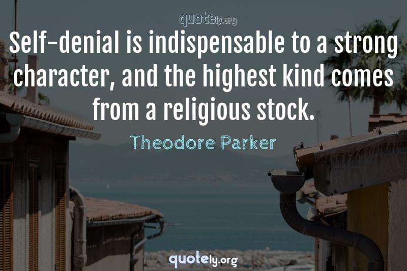 Self-denial is indispensable to a strong character, and the highest kind comes from a religious stock. by Theodore Parker