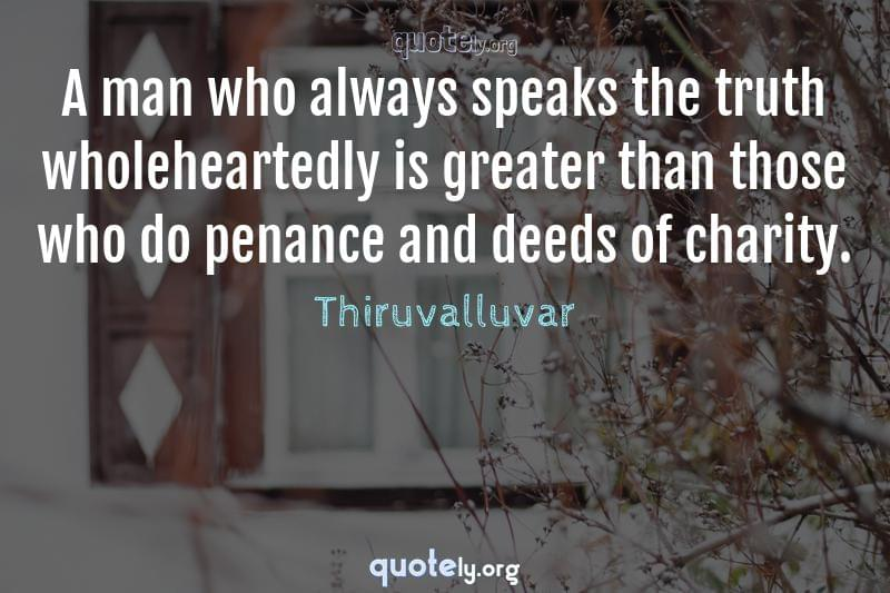 A man who always speaks the truth wholeheartedly is greater than those who do penance and deeds of charity. by Thiruvalluvar