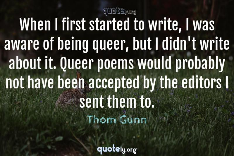 When I first started to write, I was aware of being queer, but I didn't write about it. Queer poems would probably not have been accepted by the editors I sent them to. by Thom Gunn
