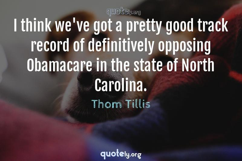 I think we've got a pretty good track record of definitively opposing Obamacare in the state of North Carolina. by Thom Tillis
