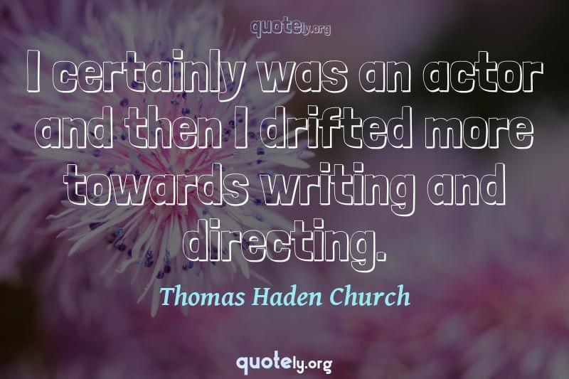 I certainly was an actor and then I drifted more towards writing and directing. by Thomas Haden Church