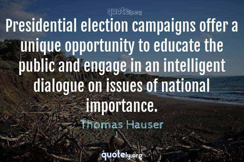 Presidential election campaigns offer a unique opportunity to educate the public and engage in an intelligent dialogue on issues of national importance. by Thomas Hauser