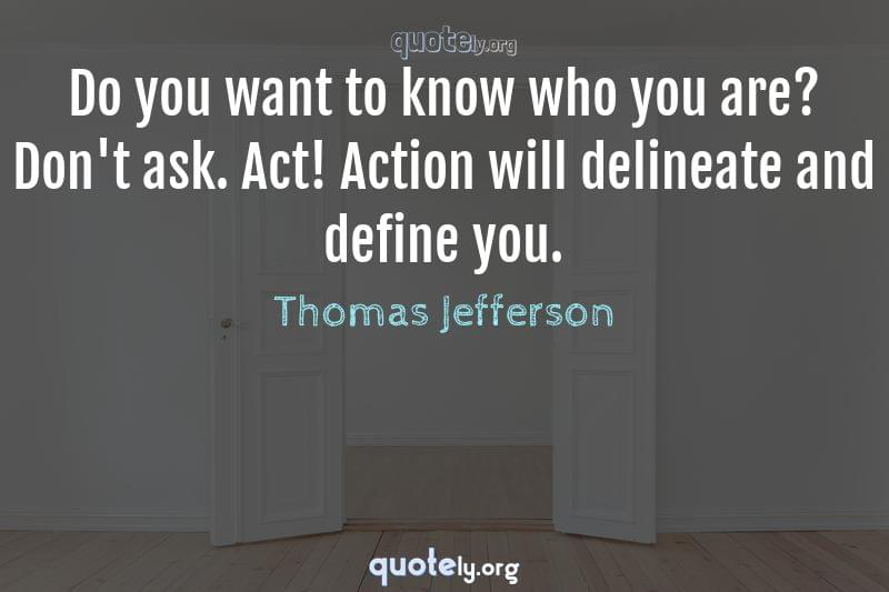 Do you want to know who you are? Don't ask. Act! Action will delineate and define you. by Thomas Jefferson