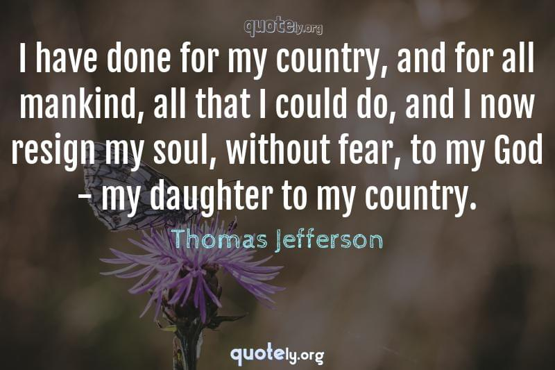 I have done for my country, and for all mankind, all that I could do, and I now resign my soul, without fear, to my God - my daughter to my country. by Thomas Jefferson