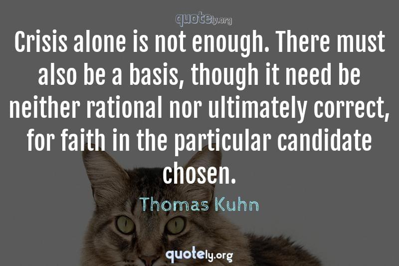 Crisis alone is not enough. There must also be a basis, though it need be neither rational nor ultimately correct, for faith in the particular candidate chosen. by Thomas Kuhn