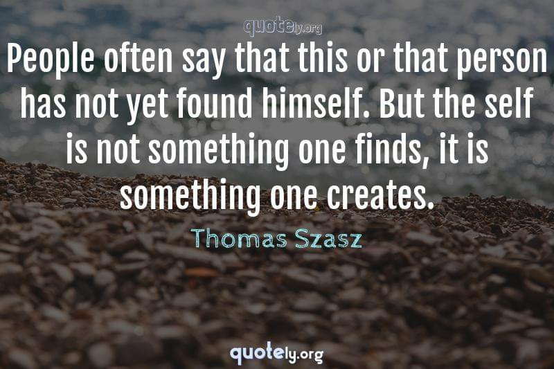 People often say that this or that person has not yet found himself. But the self is not something one finds, it is something one creates. by Thomas Szasz
