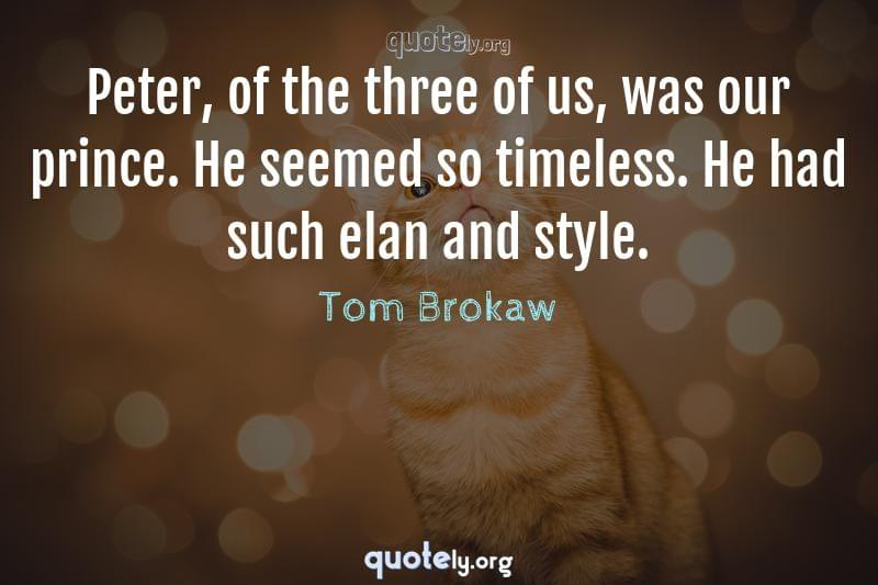 Peter, of the three of us, was our prince. He seemed so timeless. He had such elan and style. by Tom Brokaw