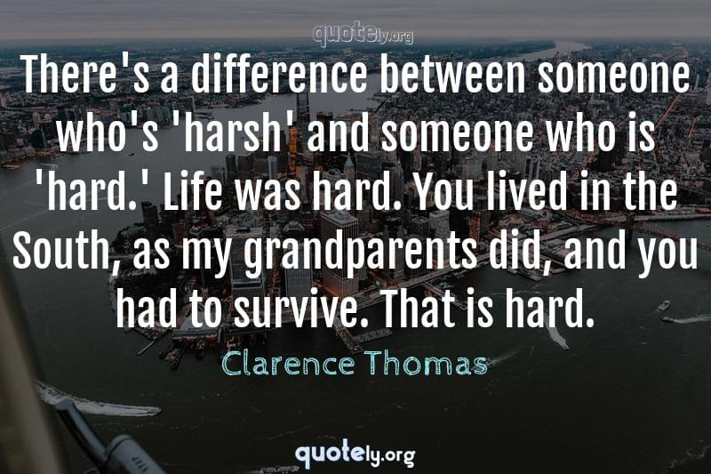 There's a difference between someone who's 'harsh' and someone who is 'hard.' Life was hard. You lived in the South, as my grandparents did, and you had to survive. That is hard. by Clarence Thomas