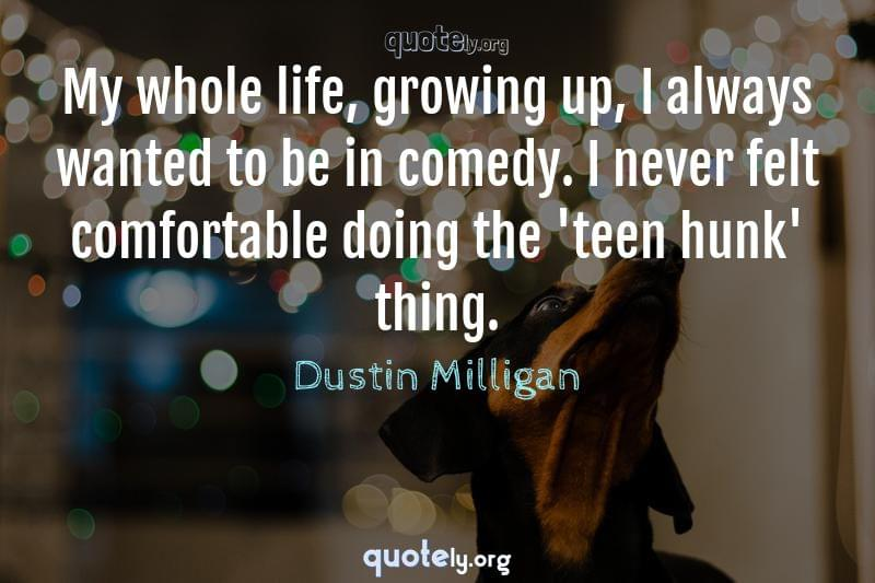 My whole life, growing up, I always wanted to be in comedy. I never felt comfortable doing the 'teen hunk' thing. by Dustin Milligan