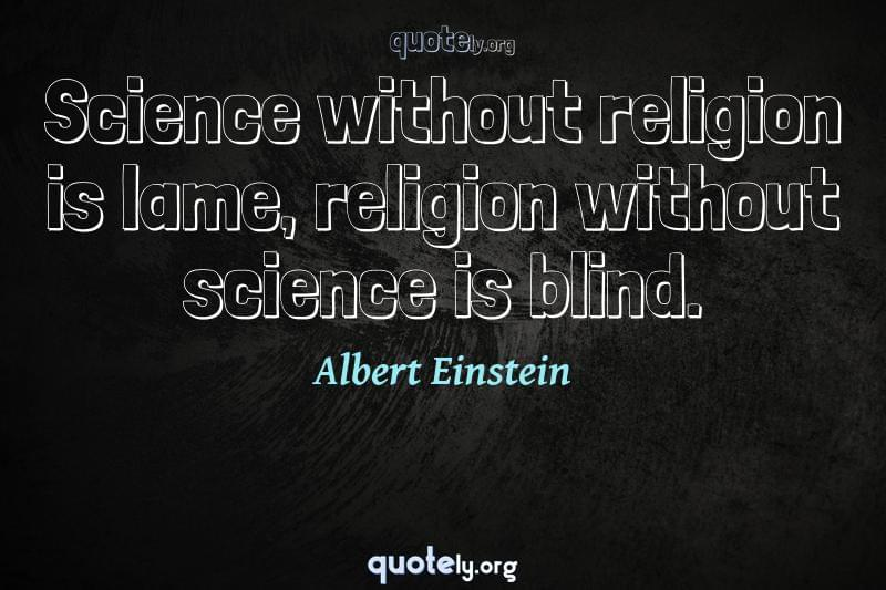 Science without religion is lame, religion without science is blind. by Albert Einstein