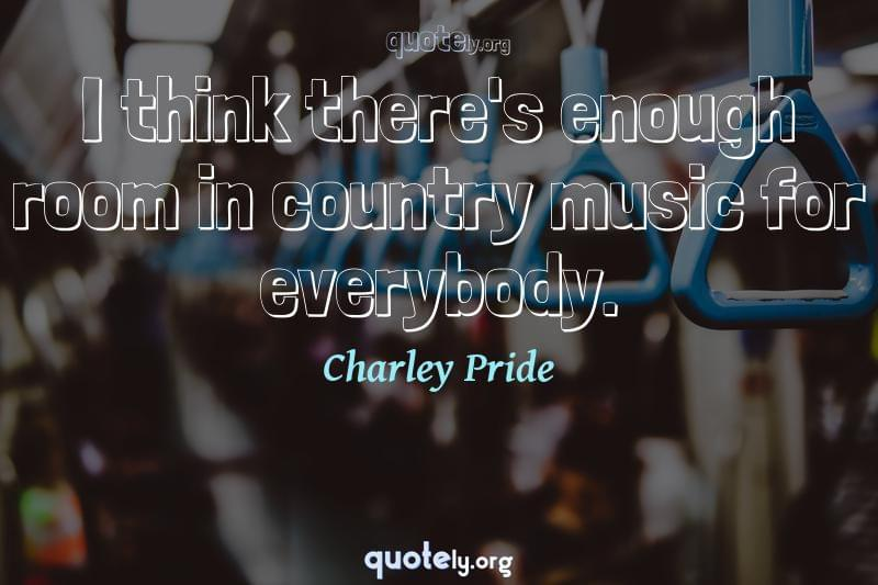 I think there's enough room in country music for everybody. by Charley Pride