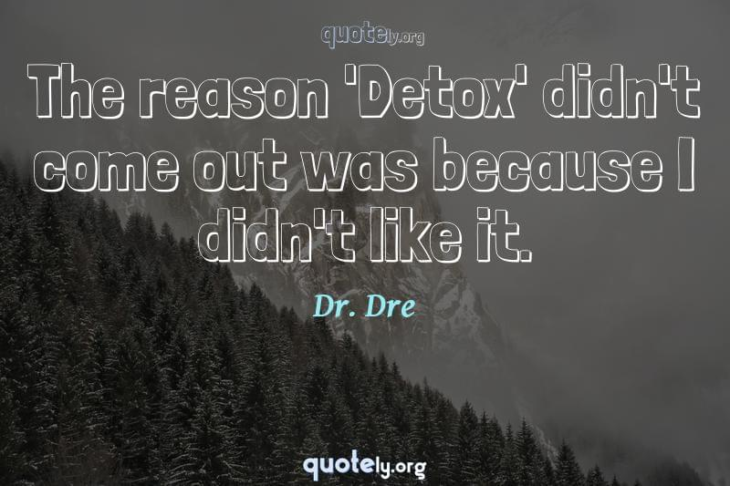 The reason 'Detox' didn't come out was because I didn't like it. by Dr. Dre