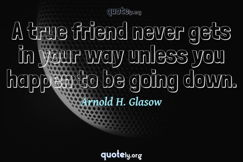 A true friend never gets in your way unless you happen to be going down. by Arnold H. Glasow