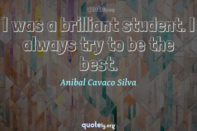 I was a brilliant student. I always try to be the best. by Anibal Cavaco Silva