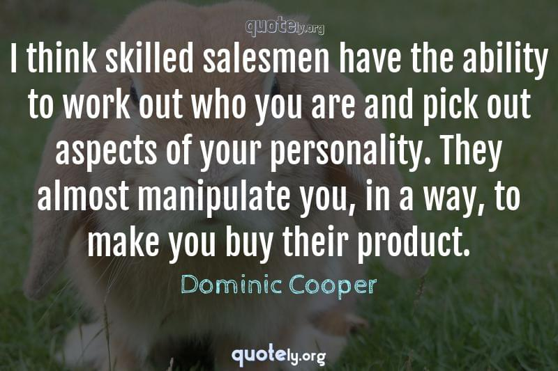 I think skilled salesmen have the ability to work out who you are and pick out aspects of your personality. They almost manipulate you, in a way, to make you buy their product. by Dominic Cooper