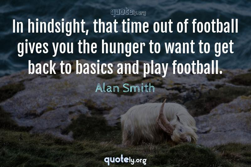 In hindsight, that time out of football gives you the hunger to want to get back to basics and play football. by Alan Smith