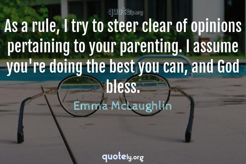As a rule, I try to steer clear of opinions pertaining to your parenting. I assume you're doing the best you can, and God bless. by Emma McLaughlin