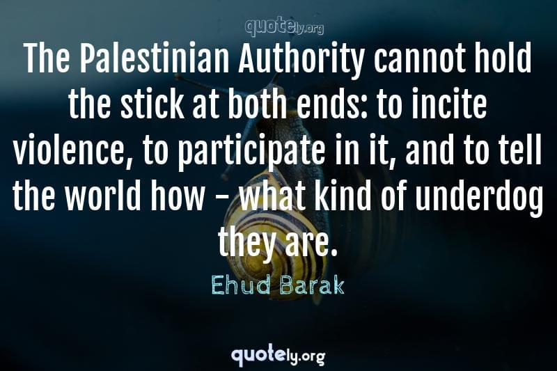 The Palestinian Authority cannot hold the stick at both ends: to incite violence, to participate in it, and to tell the world how - what kind of underdog they are. by Ehud Barak