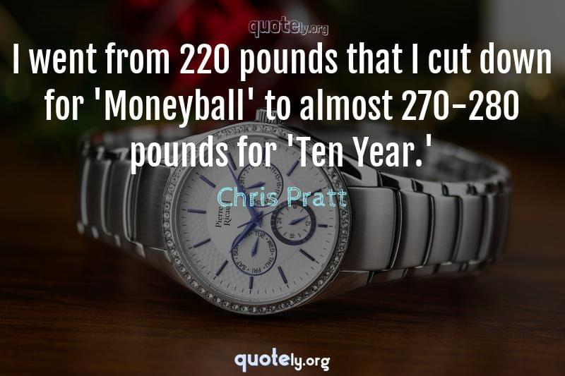 I went from 220 pounds that I cut down for 'Moneyball' to almost 270-280 pounds for 'Ten Year.' by Chris Pratt