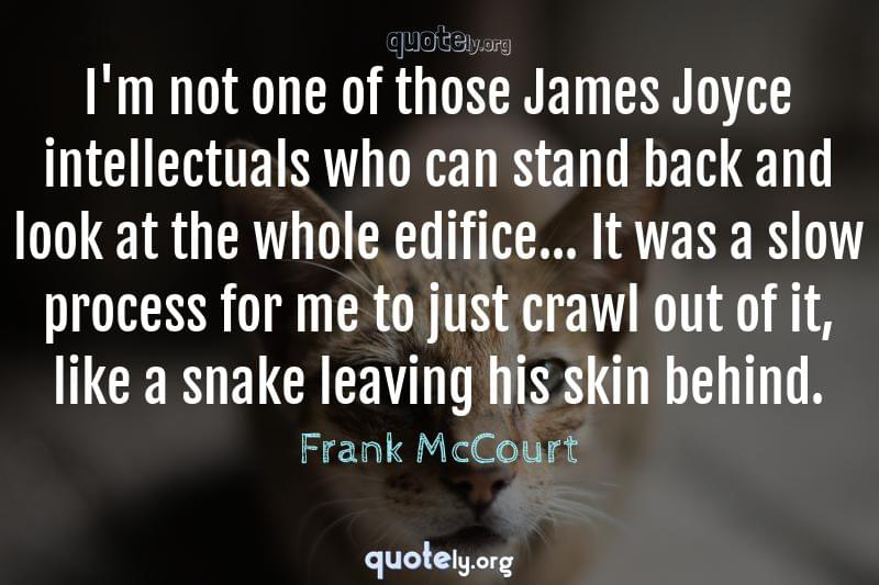 I'm not one of those James Joyce intellectuals who can stand back and look at the whole edifice... It was a slow process for me to just crawl out of it, like a snake leaving his skin behind. by Frank McCourt