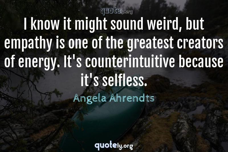 I know it might sound weird, but empathy is one of the greatest creators of energy. It's counterintuitive because it's selfless. by Angela Ahrendts