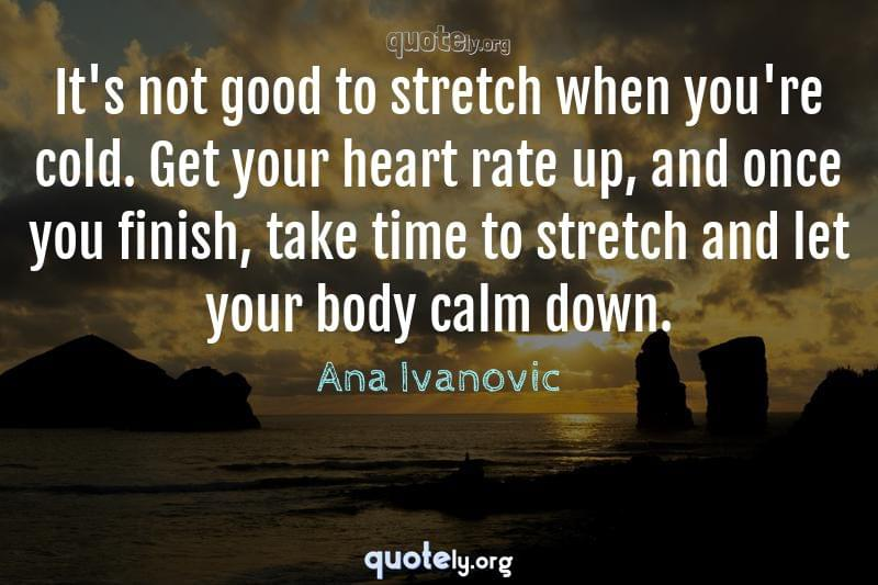 It's not good to stretch when you're cold. Get your heart rate up, and once you finish, take time to stretch and let your body calm down. by Ana Ivanovic
