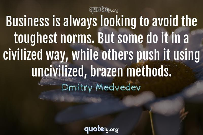 Business is always looking to avoid the toughest norms. But some do it in a civilized way, while others push it using uncivilized, brazen methods. by Dmitry Medvedev