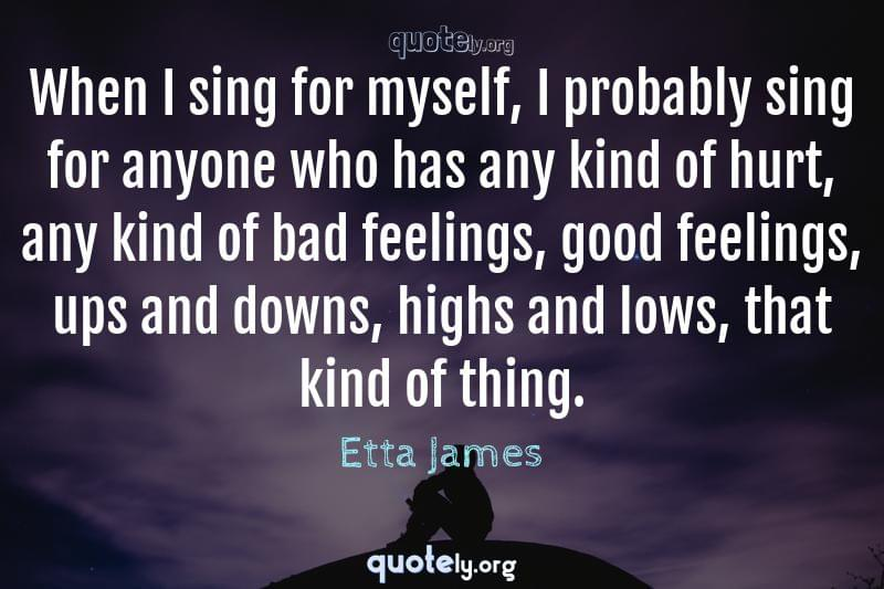 When I sing for myself, I probably sing for anyone who has any kind of hurt, any kind of bad feelings, good feelings, ups and downs, highs and lows, that kind of thing. by Etta James
