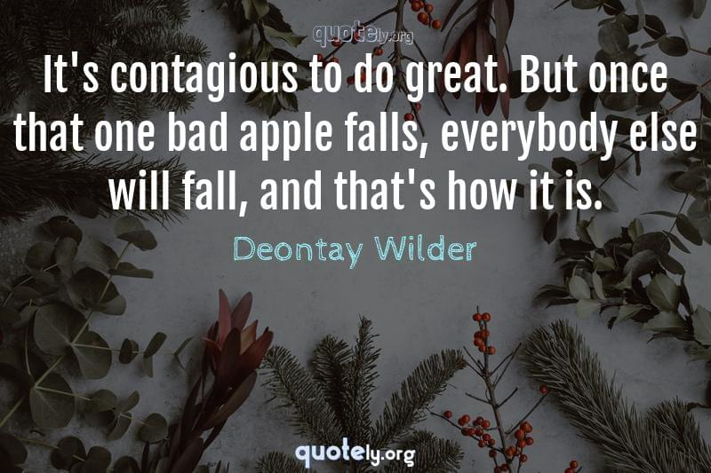 It's contagious to do great. But once that one bad apple falls, everybody else will fall, and that's how it is. by Deontay Wilder