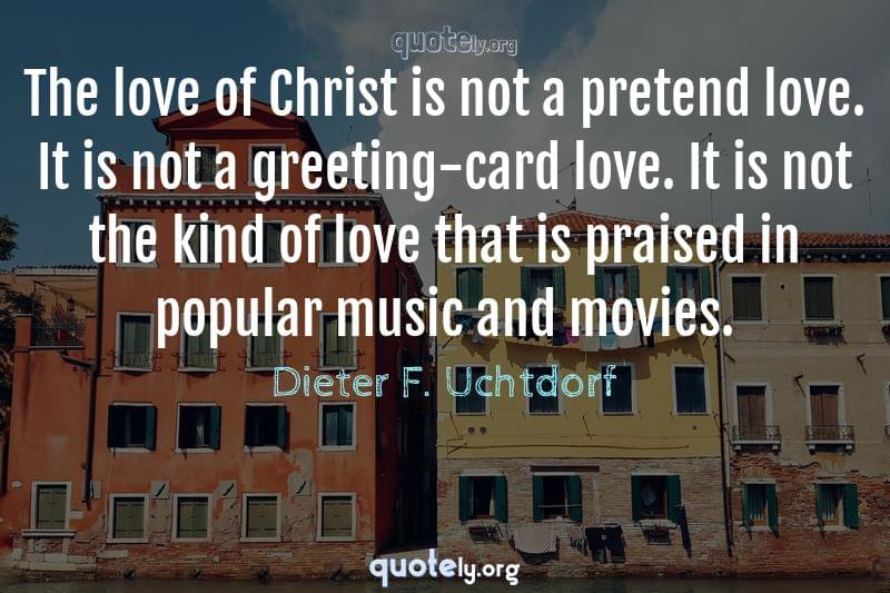 The love of Christ is not a pretend love. It is not a greeting-card love. It is not the kind of love that is praised in popular music and movies. by Dieter F. Uchtdorf