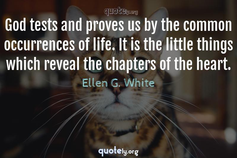 God tests and proves us by the common occurrences of life. It is the little things which reveal the chapters of the heart. by Ellen G. White