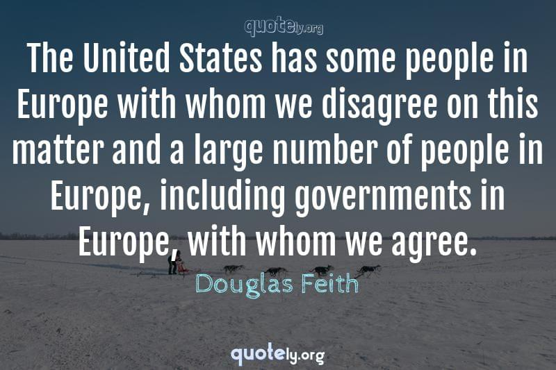 The United States has some people in Europe with whom we disagree on this matter and a large number of people in Europe, including governments in Europe, with whom we agree. by Douglas Feith