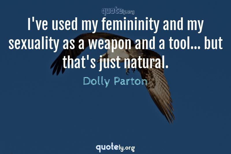 I've used my femininity and my sexuality as a weapon and a tool... but that's just natural. by Dolly Parton