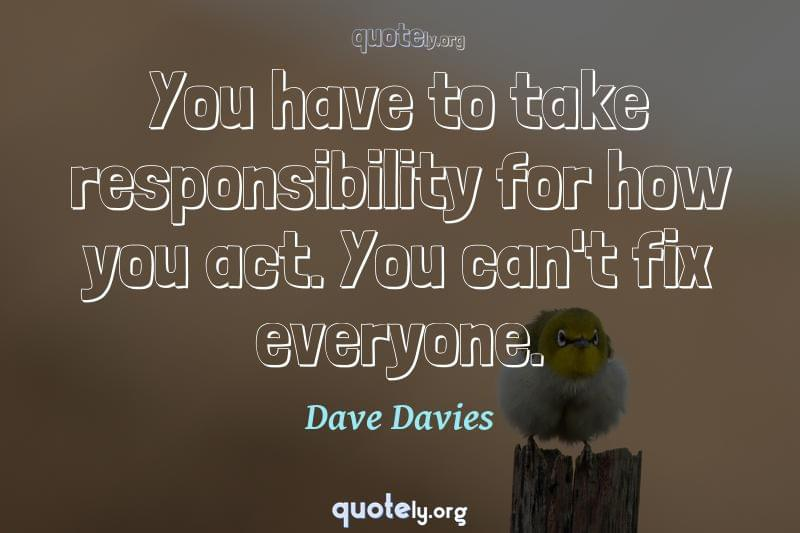 You have to take responsibility for how you act. You can't fix everyone. by Dave Davies