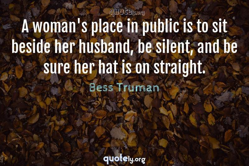 A woman's place in public is to sit beside her husband, be silent, and be sure her hat is on straight. by Bess Truman