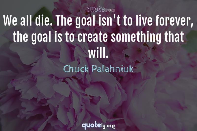 We all die. The goal isn't to live forever, the goal is to create something that will. by Chuck Palahniuk