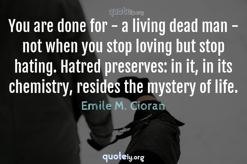 You are done for - a living dead man - not when you stop loving but stop hating. Hatred preserves: in it, in its chemistry, resides the mystery of life. by Emile M. Cioran
