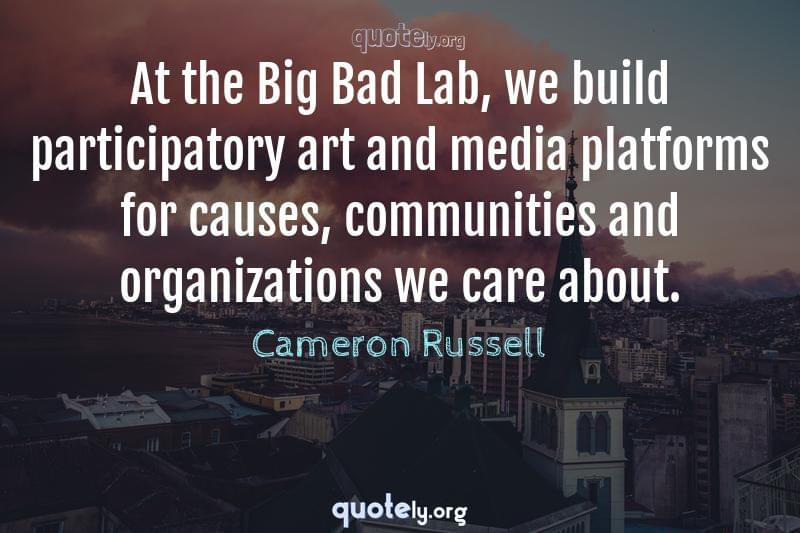 At the Big Bad Lab, we build participatory art and media platforms for causes, communities and organizations we care about. by Cameron Russell