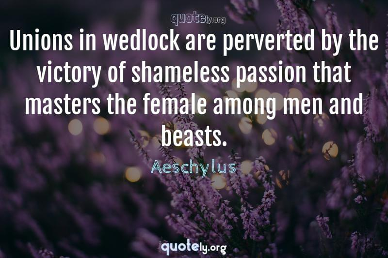 Unions in wedlock are perverted by the victory of shameless passion that masters the female among men and beasts. by Aeschylus