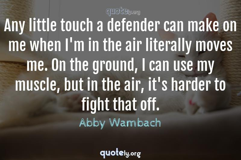 Any little touch a defender can make on me when I'm in the air literally moves me. On the ground, I can use my muscle, but in the air, it's harder to fight that off. by Abby Wambach